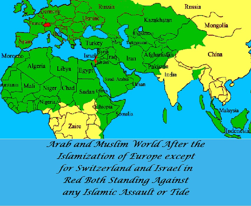 Arab and Muslim World After the Islamization of Europe except for Switzerland and Israel in Red Both Standing Against any Islamic Assault or Tide